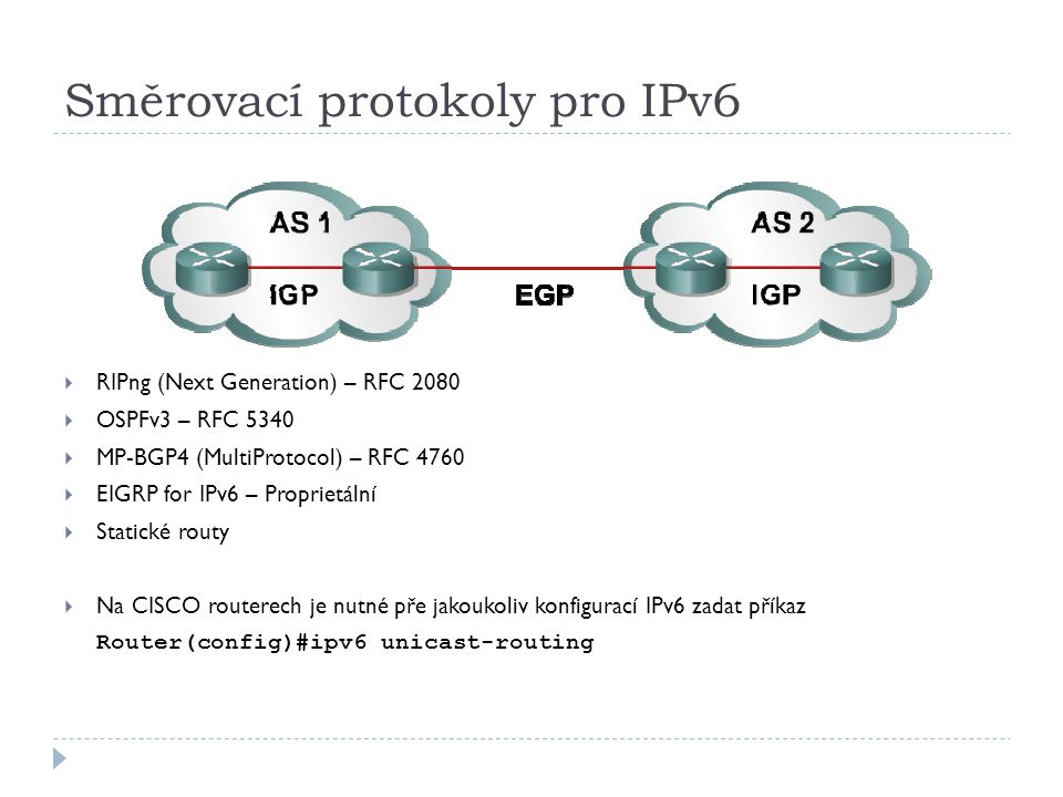 Směrovací protokoly pro IPv6  RIPng (Next Generation) – RFC 2080  OSPFv3 – RFC 5340  MP-BGP4 (MultiProtocol) – RFC 4760  EIGRP for IPv6 – Propriet