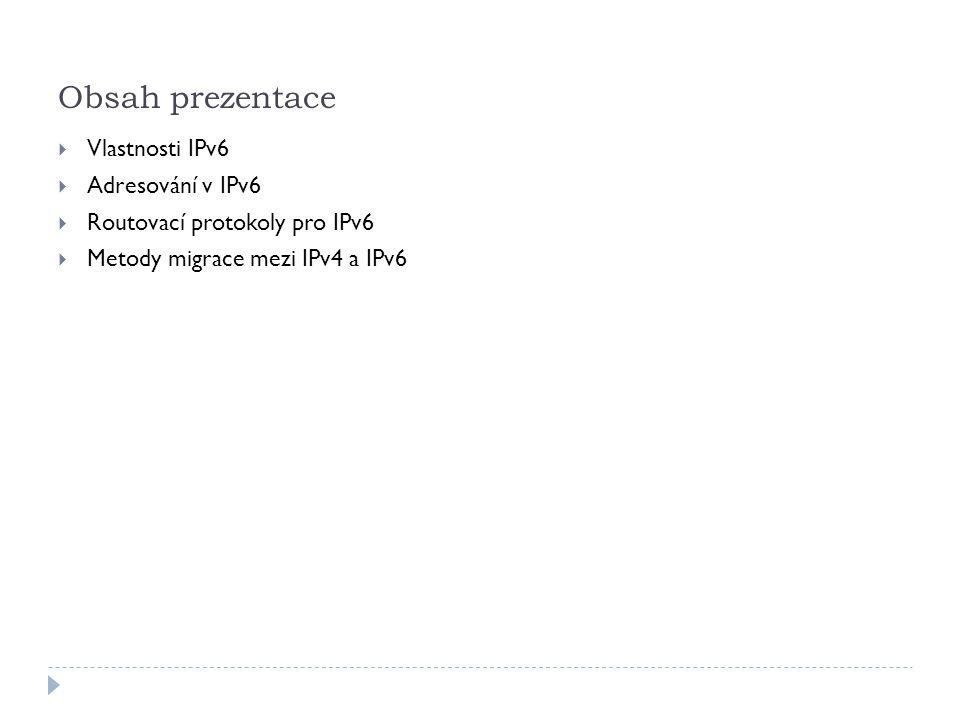 Vlastnosti protokolu IPv6  Větší adresní prostor  Řádově 100 000 000 000 000 000 000 000 000 000 000 000 000 adres (10^38)  Globální dosažitelnost  Agregace prefixů  Autokonfigurace  Efektivnější routování  Mechanismy pro migraci  Dual stack  Tunelování (IPv6-to-IPv4)  Překlad (NAT-PT)  Jednodušší hlavička  Není checksum  Existence rozšiřujících hlaviček  Neexistují broadcasty v původním významu  Komunikace bez NAT  Multihoming  Mobilita a bezpečnost  Podpora IPsec  Návrat k hierarchickému uspořádání Internetu