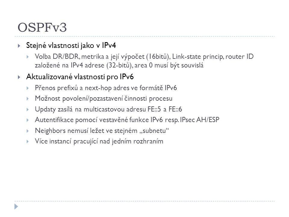 OSPFv3  Stejné vlastnosti jako v IPv4  Volba DR/BDR, metrika a její výpočet (16bitů), Link-state princip, router ID založené na IPv4 adrese (32-bitů
