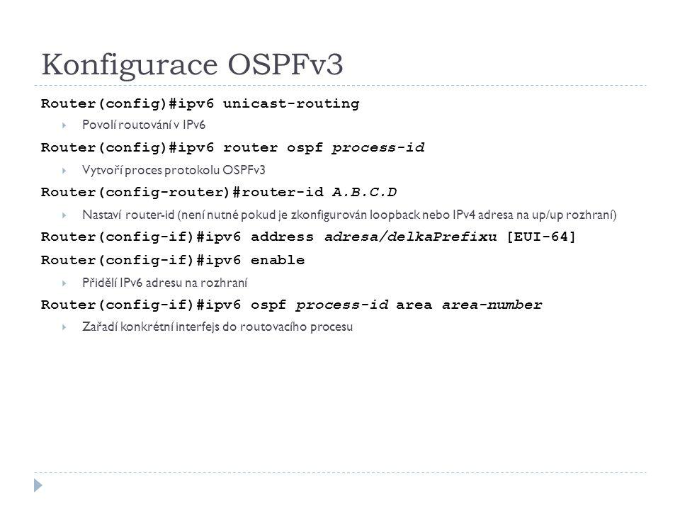 Konfigurace OSPFv3 Router(config)#ipv6 unicast-routing  Povolí routování v IPv6 Router(config)#ipv6 router ospf process-id  Vytvoří proces protokolu