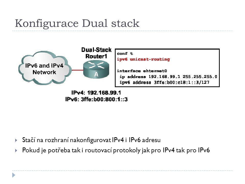 Konfigurace Dual stack  Stačí na rozhraní nakonfigurovat IPv4 i IPv6 adresu  Pokud je potřeba tak i routovací protokoly jak pro IPv4 tak pro IPv6