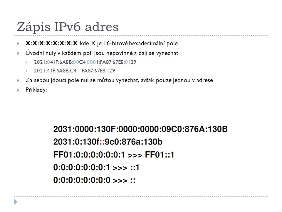Zápis IPv6 adres  X:X:X:X:X:X:X:X kde X je 16-bitové hexadecimální pole  Úvodní nuly v každém poli jsou nepovinné a dají se vynechat  2021:041F:6A8