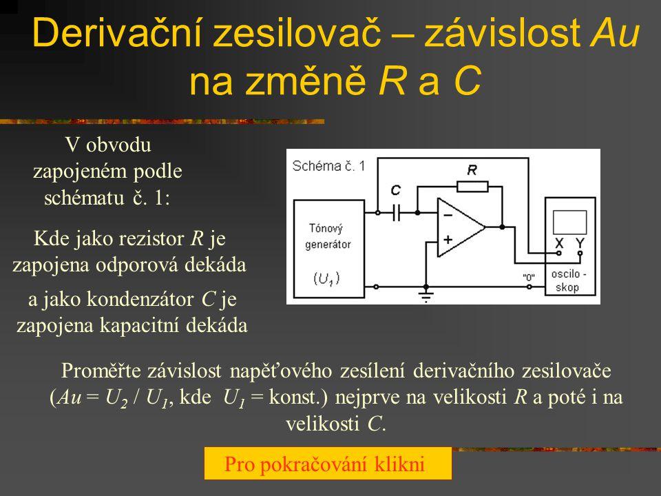 Derivační zesilovač – závislost Au na frekvenci Zapojte obvod podle schématu č. 1: R zapojte pomocí odporové dekády C zapojte pomocí kapacitní dekády