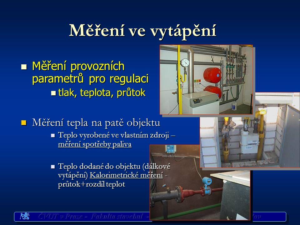 Měření ve vytápění n Měření provozních parametrů pro regulaci n tlak, teplota, průtok Měření tepla na patě objektu Měření tepla na patě objektu Teplo vyrobené ve vlastním zdroji – měření spotřeby paliva Teplo vyrobené ve vlastním zdroji – měření spotřeby paliva Teplo dodané do objektu (dálkové vytápění) Kalorimetrické měření - průtok+rozdíl teplot Teplo dodané do objektu (dálkové vytápění) Kalorimetrické měření - průtok+rozdíl teplot