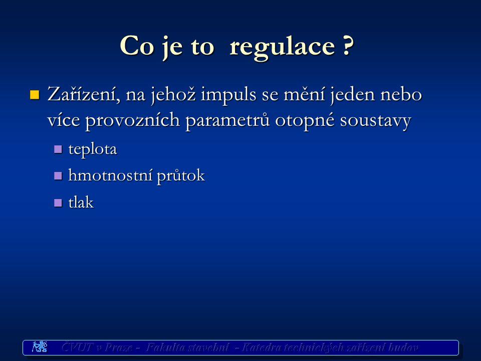 Co je to regulace ? Zařízení, na jehož impuls se mění jeden nebo více provozních parametrů otopné soustavy Zařízení, na jehož impuls se mění jeden neb