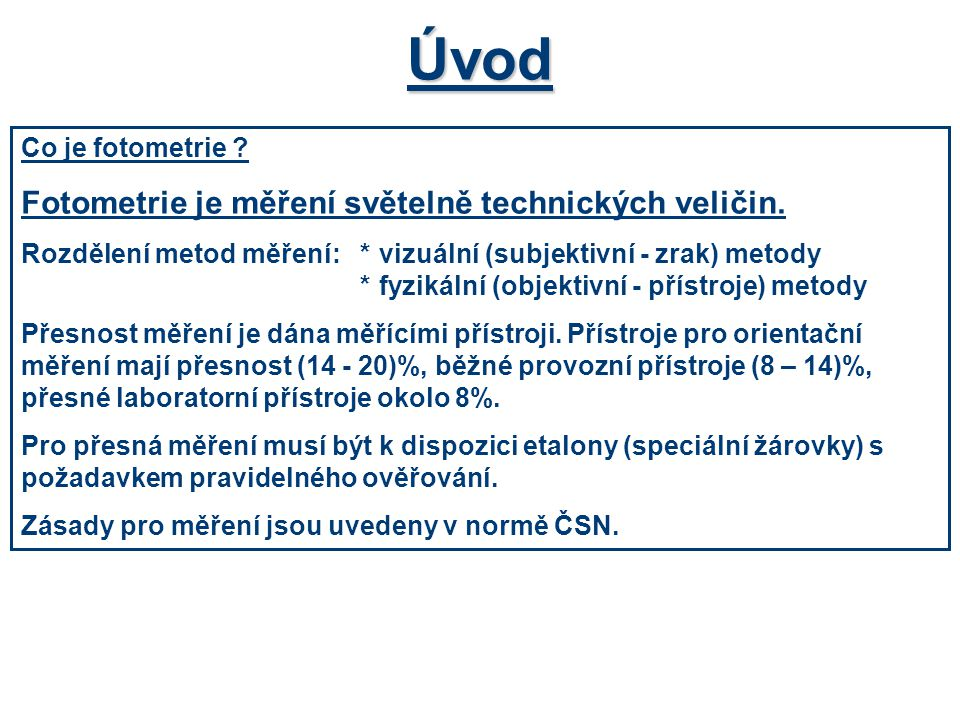 Úvod Co je fotometrie ? Fotometrie je měření světelně technických veličin. Rozdělení metod měření:*vizuální (subjektivní - zrak) metody *fyzikální (ob