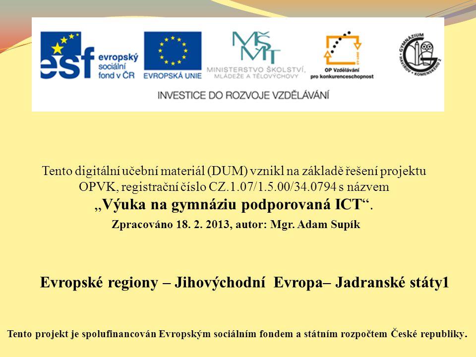 """Evropské regiony – Jihovýchodní Evropa– Jadranské státy1 Tento digitální učební materiál (DUM) vznikl na základě řešení projektu OPVK, registrační číslo CZ.1.07/1.5.00/34.0794 s názvem """"Výuka na gymnáziu podporovaná ICT ."""