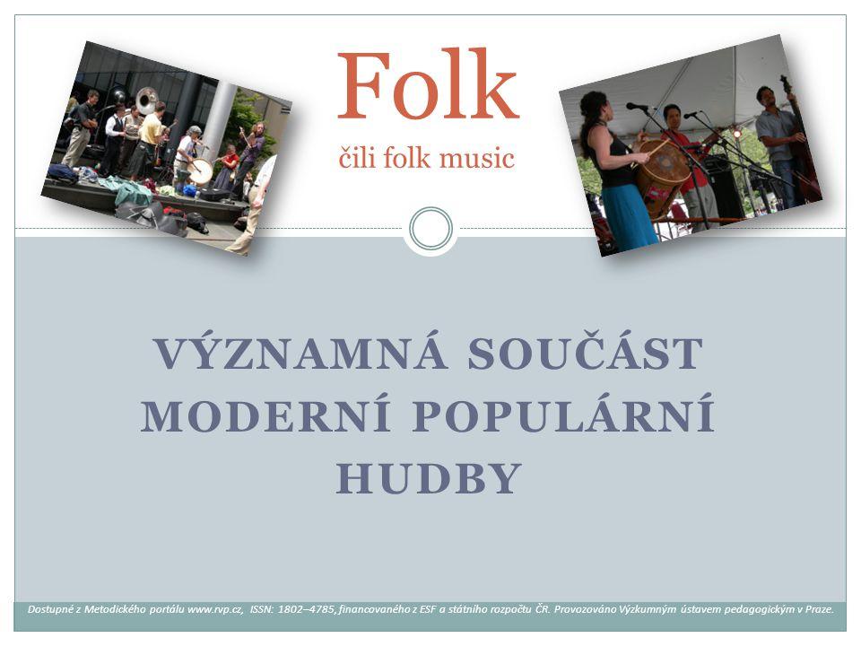 VÝZNAMNÁ SOUČÁST MODERNÍ POPULÁRNÍ HUDBY Folk čili folk music Dostupné z Metodického portálu www.rvp.cz, ISSN: 1802–4785, financovaného z ESF a státní