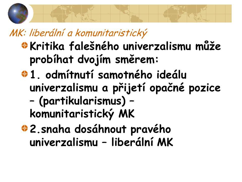 MK: liberální a komunitaristický Kritika falešného univerzalismu může probíhat dvojím směrem: 1. odmítnutí samotného ideálu univerzalismu a přijetí op