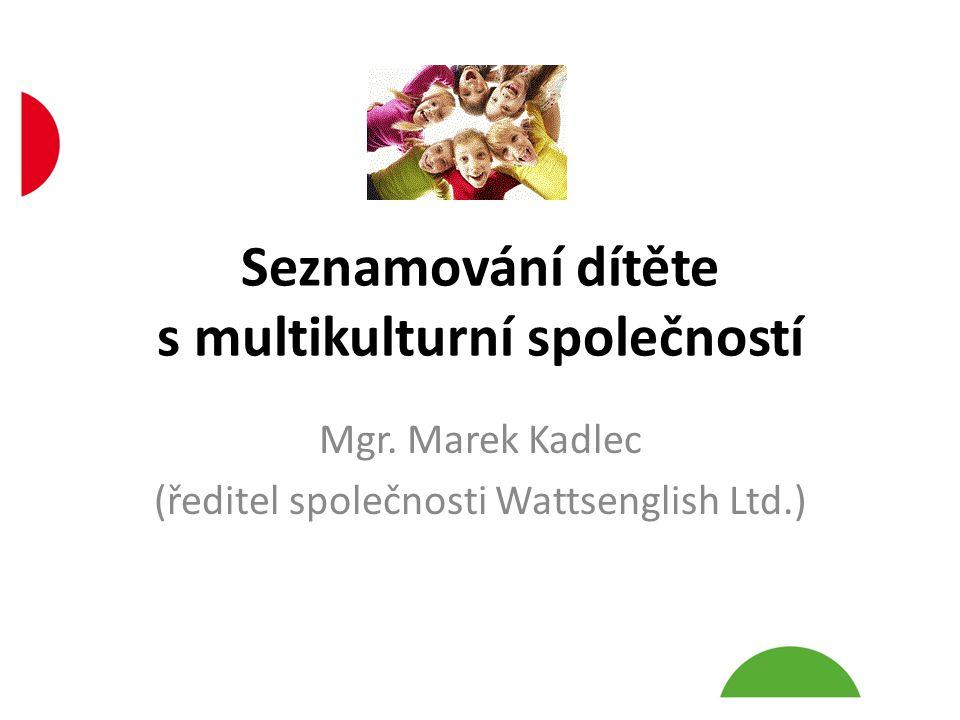 Seznamování dítěte s multikulturní společností Mgr. Marek Kadlec (ředitel společnosti Wattsenglish Ltd.)