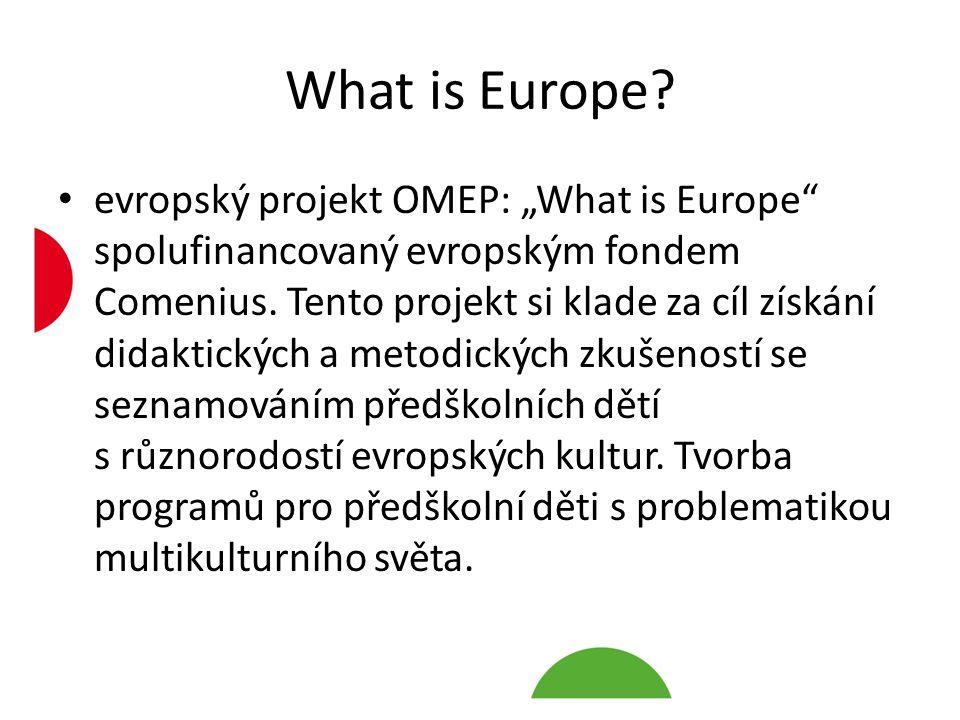 """What is Europe? evropský projekt OMEP: """"What is Europe"""" spolufinancovaný evropským fondem Comenius. Tento projekt si klade za cíl získání didaktických"""