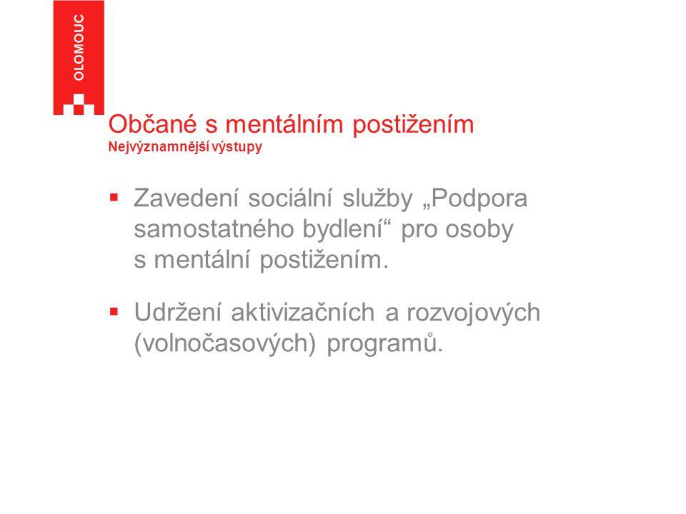 """Občané s mentálním postižením Nejvýznamnější výstupy  Zavedení sociální služby """"Podpora samostatného bydlení"""" pro osoby s mentální postižením.  Udrž"""