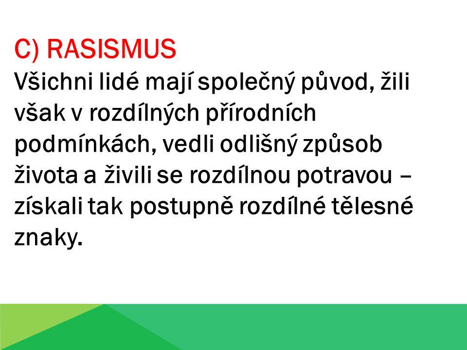 C) RASISMUS Všichni lidé mají společný původ, žili však v rozdílných přírodních podmínkách, vedli odlišný způsob života a živili se rozdílnou potravou – získali tak postupně rozdílné tělesné znaky.