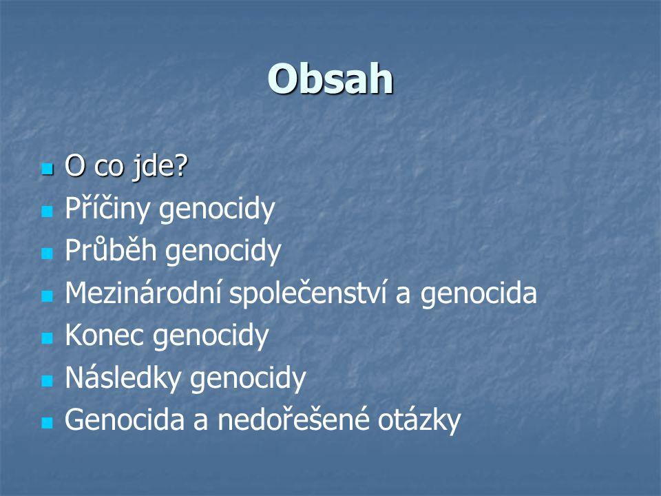 Obsah O co jde? O co jde? Příčiny genocidy Průběh genocidy Mezinárodní společenství a genocida Konec genocidy Následky genocidy Genocida a nedořešené