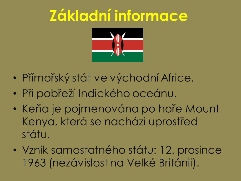 Základní informace Přímořský stát ve východní Africe. Při pobřeží Indického oceánu. Keňa je pojmenována po hoře Mount Kenya, která se nachází uprostře