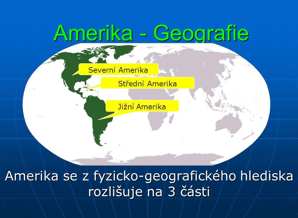 Amerika - Geografie Amerika se z fyzicko-geografického hlediska rozlišuje na 3 části Severní Amerika Jižní Amerika Střední Amerika