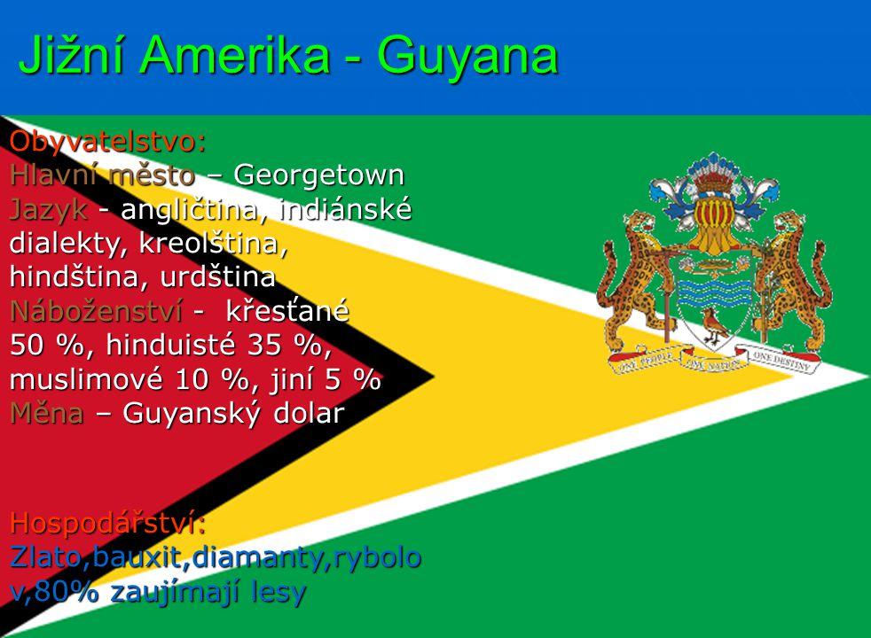 Jižní Amerika - Guyana Obyvatelstvo: Hlavní město – Georgetown Jazyk - angličtina, indiánské dialekty, kreolština, hindština, urdština Náboženství - křesťané 50 %, hinduisté 35 %, muslimové 10 %, jiní 5 % Měna – Guyanský dolar Hospodářství: Zlato,bauxit,diamanty,rybolo v,80% zaujímají lesy