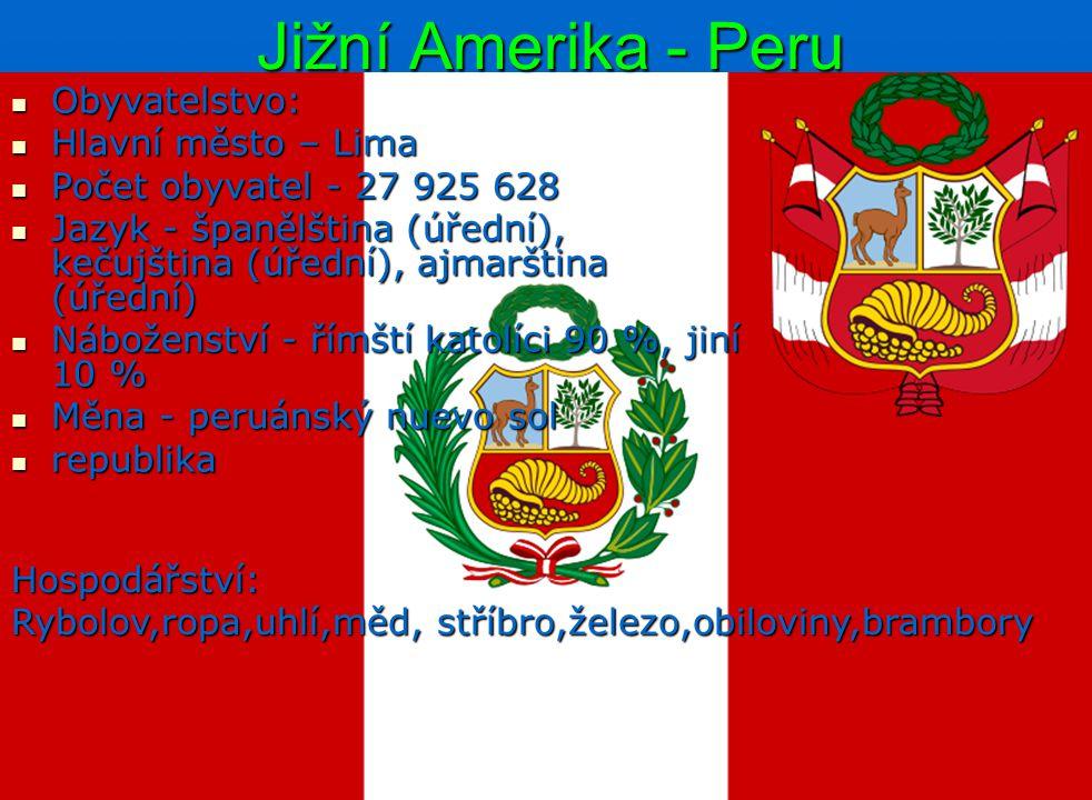 Jižní Amerika - Peru Obyvatelstvo: Obyvatelstvo: Hlavní město – Lima Hlavní město – Lima Počet obyvatel - 27 925 628 Počet obyvatel - 27 925 628 Jazyk - španělština (úřední), kečujština (úřední), ajmarština (úřední) Jazyk - španělština (úřední), kečujština (úřední), ajmarština (úřední) Náboženství - římští katolíci 90 %, jiní 10 % Náboženství - římští katolíci 90 %, jiní 10 % Měna - peruánský nuevo sol Měna - peruánský nuevo sol republika republika Hospodářství: Rybolov,ropa,uhlí,měd, stříbro,železo,obiloviny,brambory