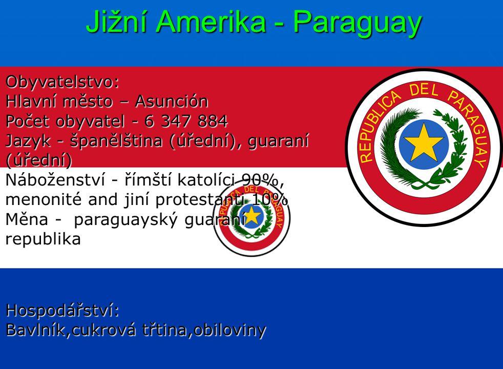Jižní Amerika - Paraguay Obyvatelstvo: Hlavní město – Asunción Počet obyvatel - 6 347 884 Jazyk - španělština (úřední), guaraní (úřední) Náboženství - římští katolíci 90%, menonité and jiní protestanti 10% Měna - paraguayský guaraní republika Hospodářství: Bavlník,cukrová třtina,obiloviny