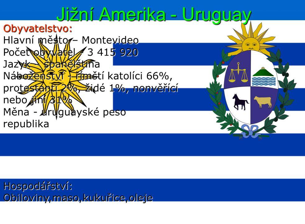 Jižní Amerika - Uruguay Obyvatelstvo: Hlavní město – Montevideo Počet obyvatel - 3 415 920 Jazyk – španělština Náboženství - římští katolíci 66%, protestanti 2%, židé 1%, nonvěřící nebo jiní 31% Měna - uruguayské peso republika Hospodářství:Obiloviny,maso,kukuřice,oleje