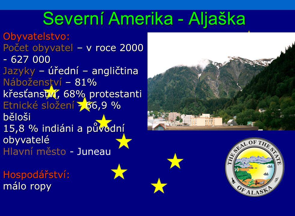 Severní Amerika - Aljaška Obyvatelstvo: Počet obyvatel – v roce 2000 - 627 000 Jazyky – úřední – angličtina Náboženství – 81% křesťanství, 68% protestanti Etnické složení - 66,9 % běloši 15,8 % indiáni a původní obyvatelé Hlavní město - Juneau Hospodářství: málo ropy