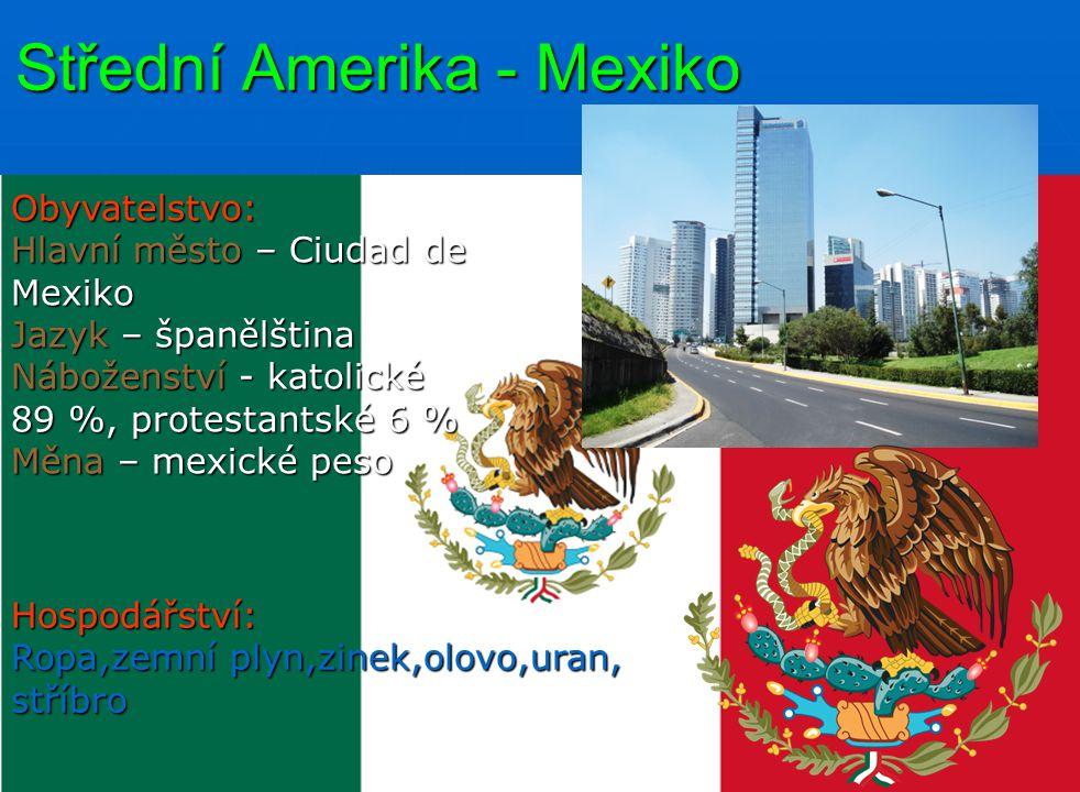 Střední Amerika - Mexiko Obyvatelstvo: Hlavní město – Ciudad de Mexiko Jazyk – španělština Náboženství - katolické 89 %, protestantské 6 % Měna – mexické peso Hospodářství: Ropa,zemní plyn,zinek,olovo,uran, stříbro