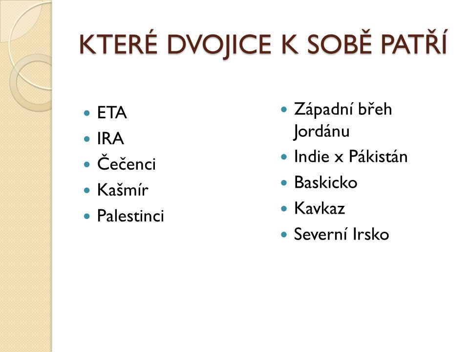 KTERÉ DVOJICE K SOBĚ PATŘÍ ETA IRA Čečenci Kašmír Palestinci Západní břeh Jordánu Indie x Pákistán Baskicko Kavkaz Severní Irsko