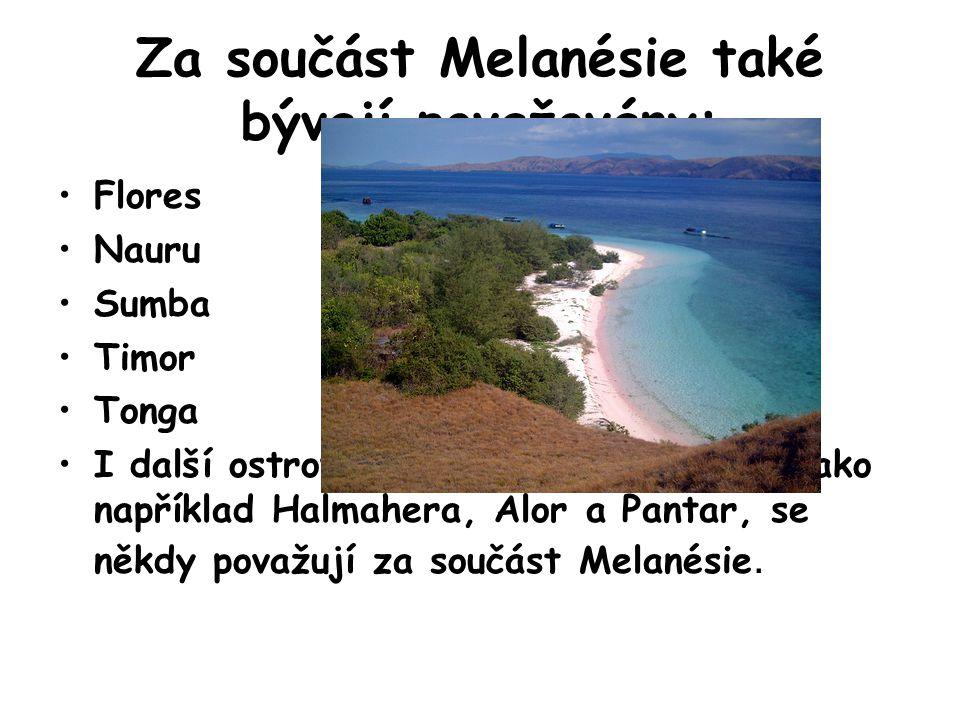 Za součást Melanésie také bývají považovány: Flores Nauru Sumba Timor Tonga I další ostrovy na západ Nové Guinei, jako například Halmahera, Alor a Pan