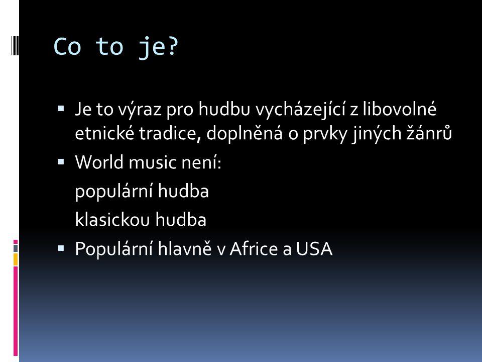 Co to je?  Je to výraz pro hudbu vycházející z libovolné etnické tradice, doplněná o prvky jiných žánrů  World music není: populární hudba klasickou