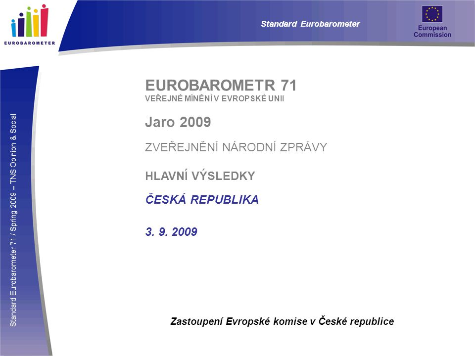 Standard Eurobarometer 71 / Spring 2009 – TNS Opinion & Social Standard Eurobarometer EUROBAROMETR 71/ JARO 2009 / HLAVNÍ VÝSLEDKY: ČESKÁ REPUBLIKA  Názory na fungování EU  Mírná většina lidí u nás podporuje měnovou unii se společnou měnou eurem (51% pro : 45% proti).