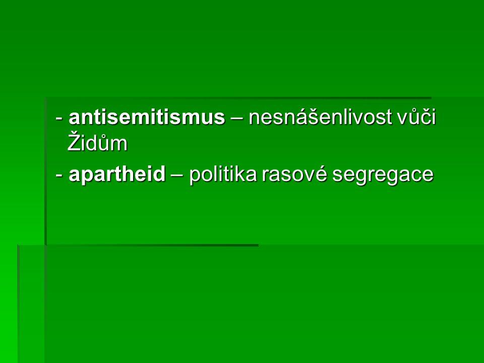 - antisemitismus – nesnášenlivost vůči Židům - antisemitismus – nesnášenlivost vůči Židům - apartheid – politika rasové segregace - apartheid – politika rasové segregace