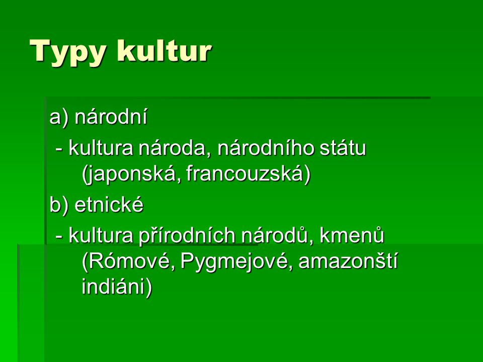 Typy kultur a) národní - kultura národa, národního státu (japonská, francouzská) - kultura národa, národního státu (japonská, francouzská) b) etnické - kultura přírodních národů, kmenů (Rómové, Pygmejové, amazonští indiáni) - kultura přírodních národů, kmenů (Rómové, Pygmejové, amazonští indiáni)