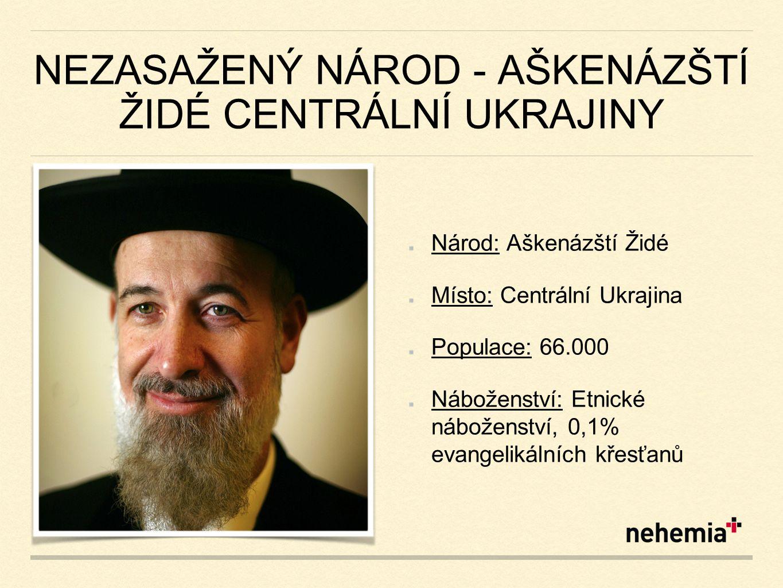 NEZASAŽENÝ NÁROD - AŠKENÁZŠTÍ ŽIDÉ CENTRÁLNÍ UKRAJINY Národ: Aškenázští Židé Místo: Centrální Ukrajina Populace: 66.000 Náboženství: Etnické náboženství, 0,1% evangelikálních křesťanů