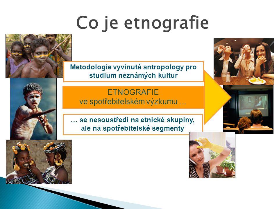ve spotřebitelském výzkumu … Co je etnografie … se nesoustředí na etnické skupiny, ale na spotřebitelské segmenty Metodologie vyvinutá antropology pro studium neznámých kultur