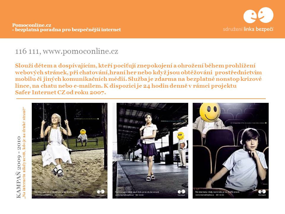 116 111, www.pomoconline.cz Slouží dětem a dospívajícím, kteří pociťují znepokojení a ohrožení během prohlížení webových stránek, při chatování,hraní her nebo když jsou obtěžováni prostřednictvím mobilu či jiných komunikačních médií.