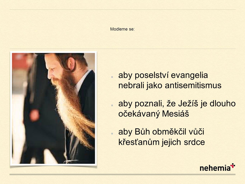 Modleme se: aby poselství evangelia nebrali jako antisemitismus aby poznali, že Ježíš je dlouho očekávaný Mesiáš aby Bůh obměkčil vůči křesťanům jejich srdce