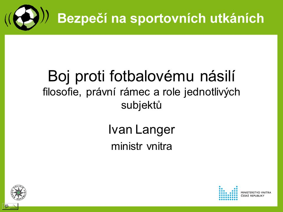 Boj proti fotbalovému násilí filosofie, právní rámec a role jednotlivých subjektů Ivan Langer ministr vnitra
