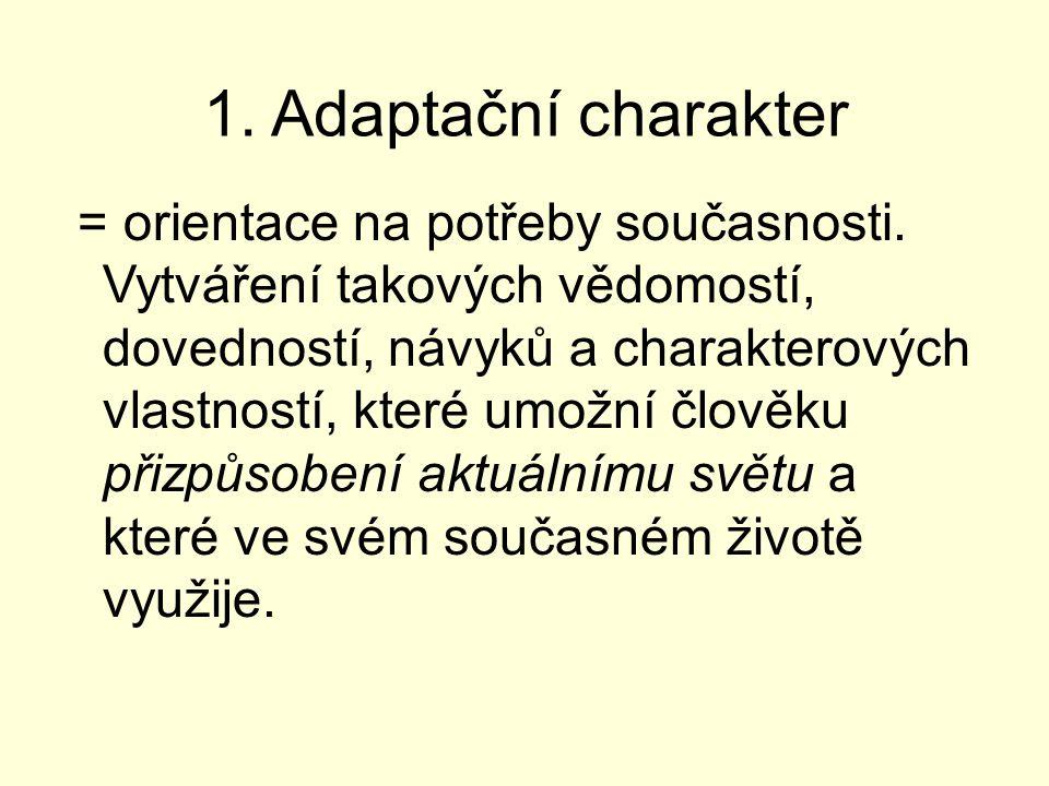 1. Adaptační charakter = orientace na potřeby současnosti. Vytváření takových vědomostí, dovedností, návyků a charakterových vlastností, které umožní