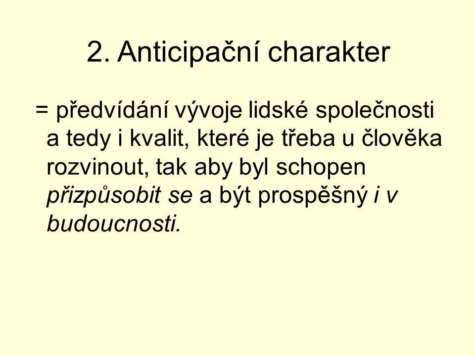 2. Anticipační charakter = předvídání vývoje lidské společnosti a tedy i kvalit, které je třeba u člověka rozvinout, tak aby byl schopen přizpůsobit s