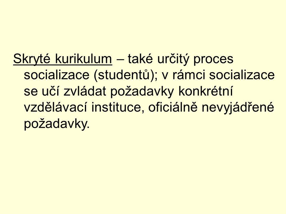 Skryté kurikulum – také určitý proces socializace (studentů); v rámci socializace se učí zvládat požadavky konkrétní vzdělávací instituce, oficiálně n