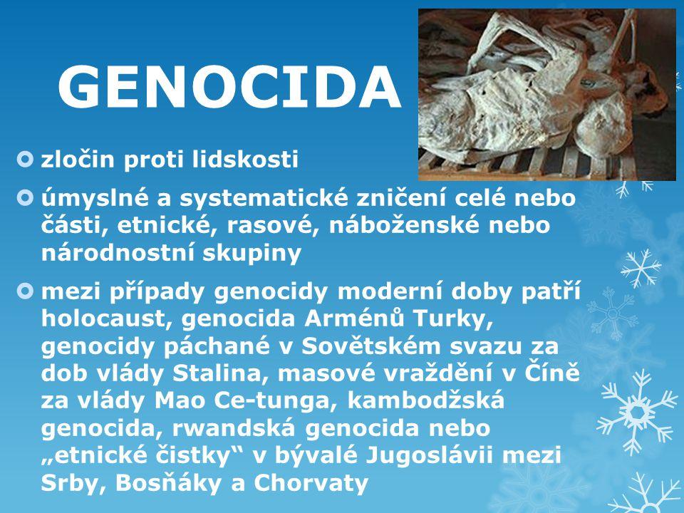 """GENOCIDA  zločin proti lidskosti  úmyslné a systematické zničení celé nebo části, etnické, rasové, náboženské nebo národnostní skupiny  mezi případy genocidy moderní doby patří holocaust, genocida Arménů Turky, genocidy páchané v Sovětském svazu za dob vlády Stalina, masové vraždění v Číně za vlády Mao Ce-tunga, kambodžská genocida, rwandská genocida nebo """"etnické čistky v bývalé Jugoslávii mezi Srby, Bosňáky a Chorvaty"""
