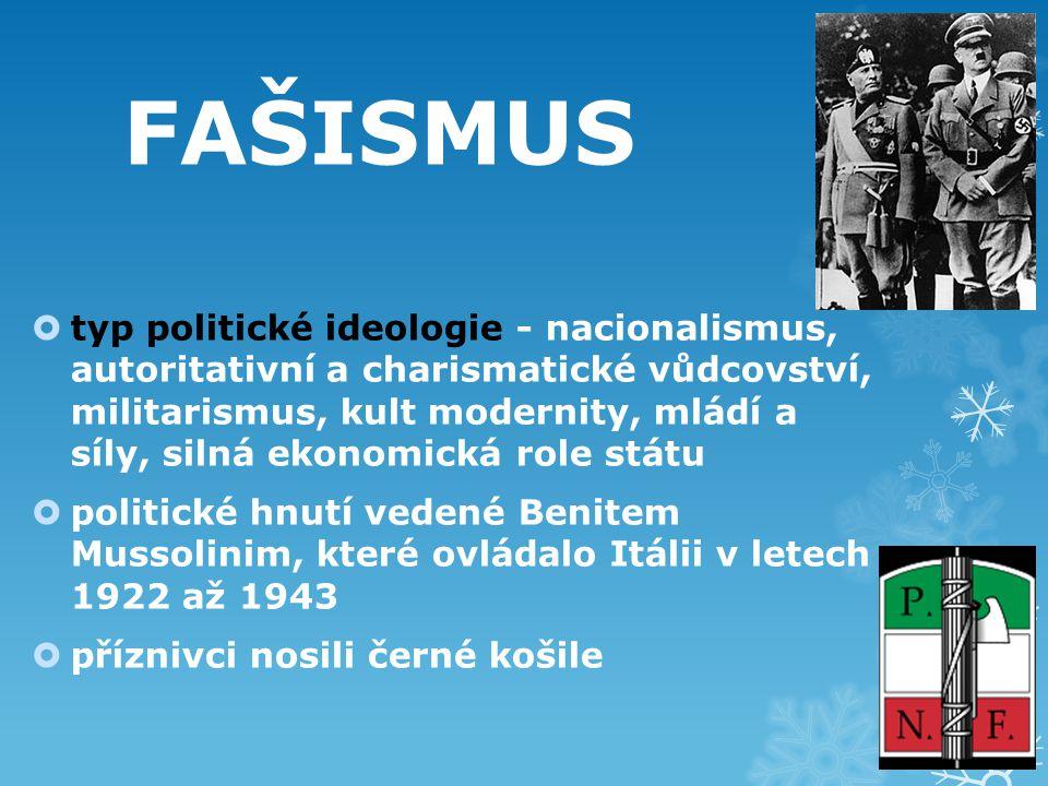 FAŠISMUS  typ politické ideologie - nacionalismus, autoritativní a charismatické vůdcovství, militarismus, kult modernity, mládí a síly, silná ekonomická role státu  politické hnutí vedené Benitem Mussolinim, které ovládalo Itálii v letech 1922 až 1943  příznivci nosili černé košile