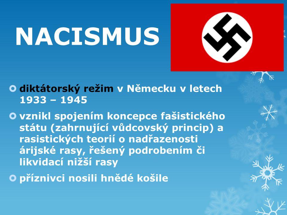 NACISMUS  diktátorský režim v Německu v letech 1933 – 1945  vznikl spojením koncepce fašistického státu (zahrnující vůdcovský princip) a rasistických teorií o nadřazenosti árijské rasy, řešený podrobením či likvidací nižší rasy  příznivci nosili hnědé košile