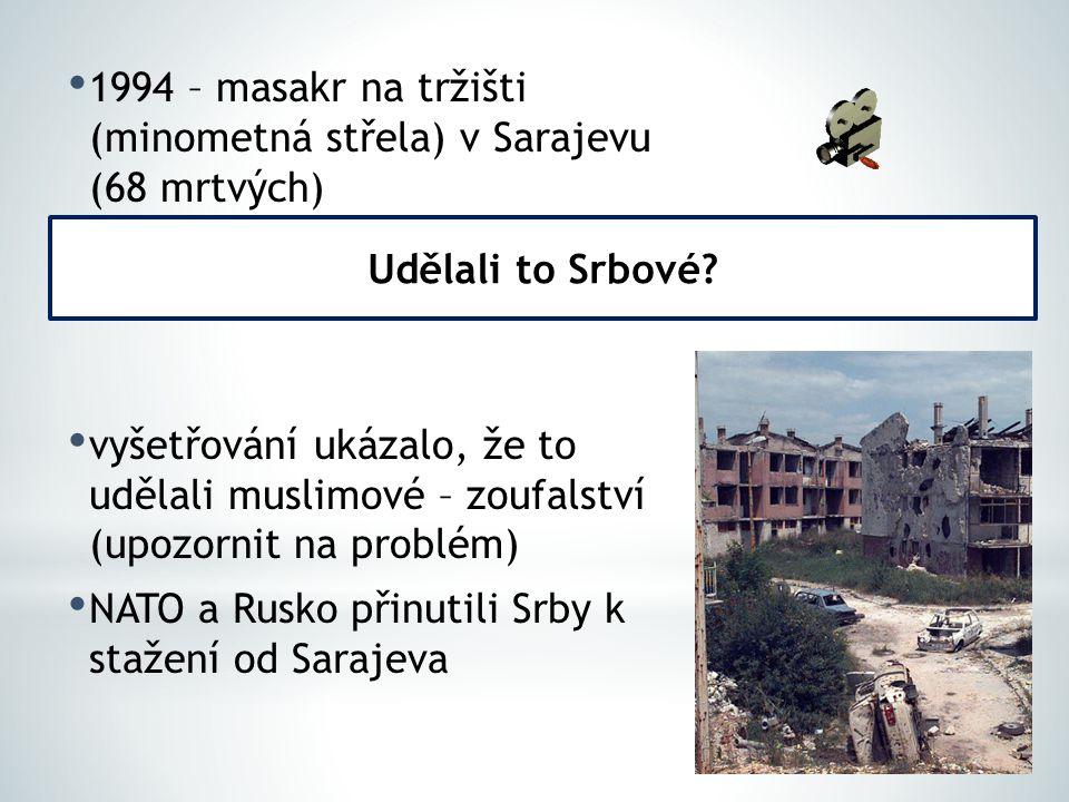 1994 – masakr na tržišti (minometná střela) v Sarajevu (68 mrtvých) vyšetřování ukázalo, že to udělali muslimové – zoufalství (upozornit na problém) N