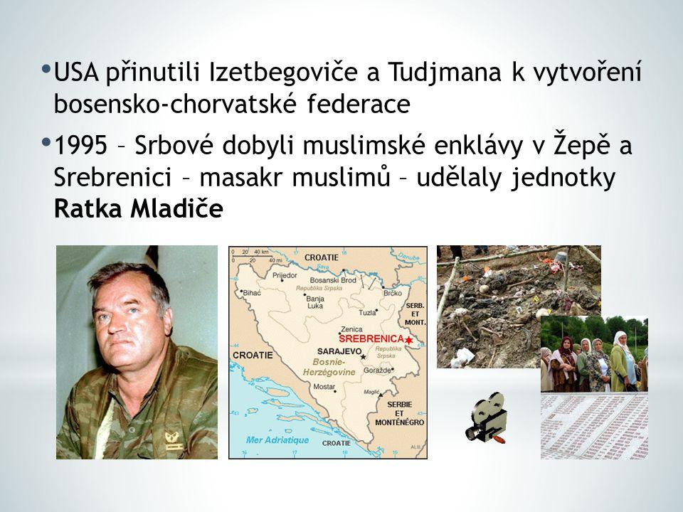 USA přinutili Izetbegoviče a Tudjmana k vytvoření bosensko-chorvatské federace 1995 – Srbové dobyli muslimské enklávy v Žepě a Srebrenici – masakr mus