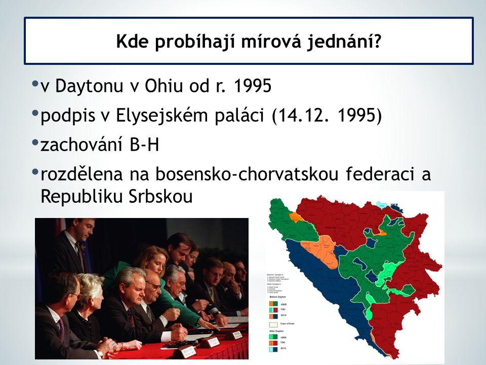 v Daytonu v Ohiu od r. 1995 podpis v Elysejském paláci (14.12. 1995) zachování B-H rozdělena na bosensko-chorvatskou federaci a Republiku Srbskou Kde