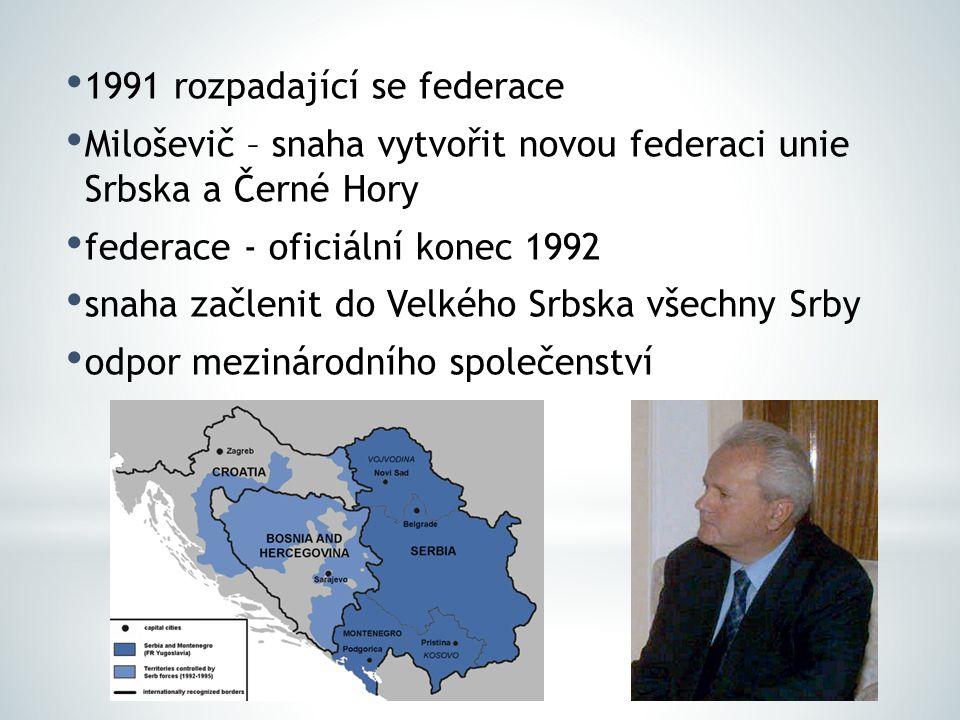 1991 rozpadající se federace Miloševič – snaha vytvořit novou federaci unie Srbska a Černé Hory federace - oficiální konec 1992 snaha začlenit do Velk