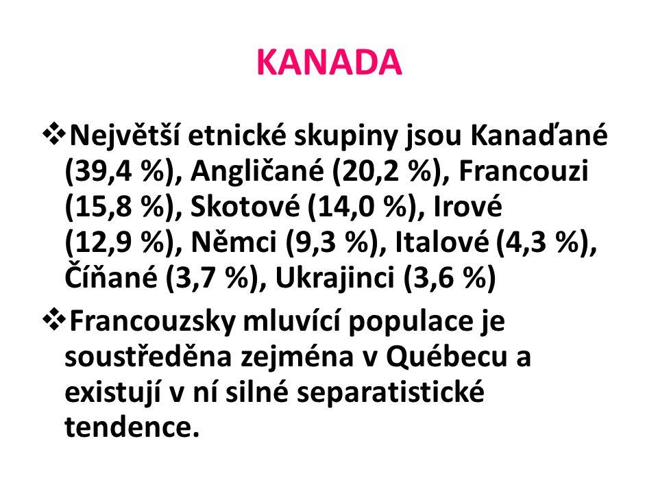 KANADA  Největší etnické skupiny jsou Kanaďané (39,4 %), Angličané (20,2 %), Francouzi (15,8 %), Skotové (14,0 %), Irové (12,9 %), Němci (9,3 %), Italové (4,3 %), Číňané (3,7 %), Ukrajinci (3,6 %)  Francouzsky mluvící populace je soustředěna zejména v Québecu a existují v ní silné separatistické tendence.
