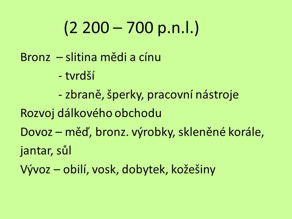 (2 200 – 700 p.n.l.) Bronz – slitina mědi a cínu - tvrdší - zbraně, šperky, pracovní nástroje Rozvoj dálkového obchodu Dovoz – měď, bronz. výrobky, sk