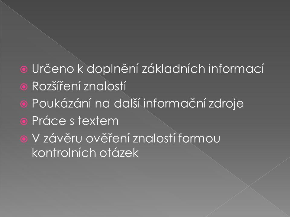  Určeno k doplnění základních informací  Rozšíření znalostí  Poukázání na další informační zdroje  Práce s textem  V závěru ověření znalostí formou kontrolních otázek